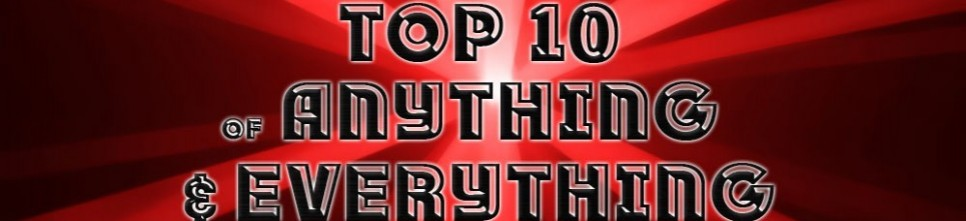 The top 10 of Anything and Everything!!!